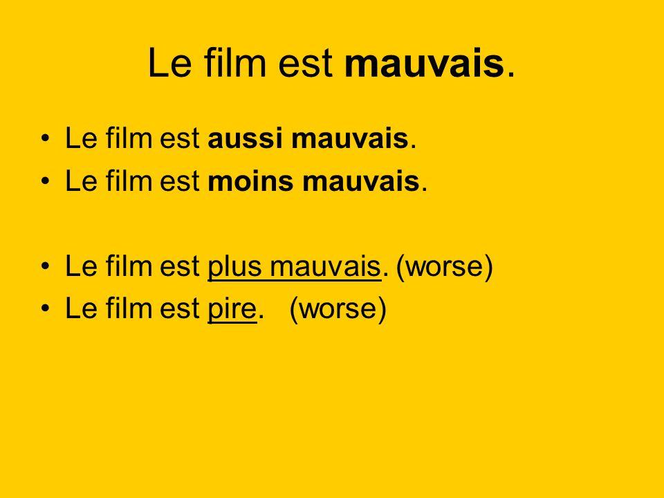 Le film est mauvais. Le film est aussi mauvais. Le film est moins mauvais. Le film est plus mauvais. (worse) Le film est pire. (worse)