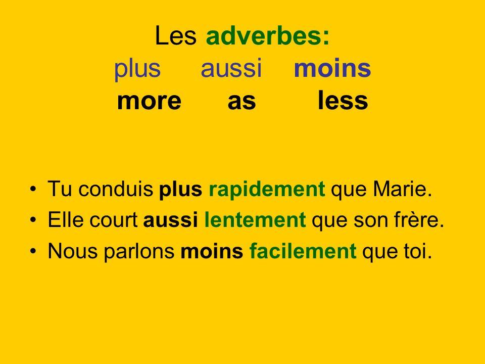 Les adverbes: plus aussi moins more as less Tu conduis plus rapidement que Marie. Elle court aussi lentement que son frère. Nous parlons moins facilem