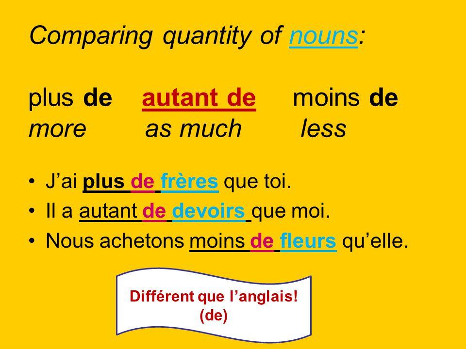 Comparing quantity of nouns: plus de autant de moins de more as much less Jai plus de frères que toi. Il a autant de devoirs que moi. Nous achetons mo