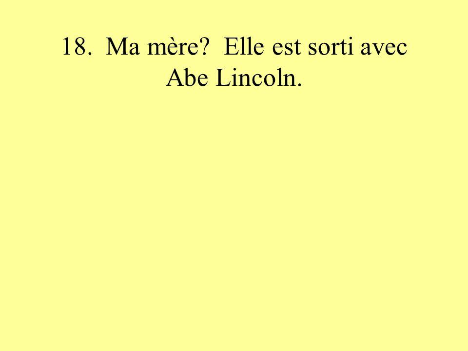 18. Ma mère? Elle est sorti avec Abe Lincoln.