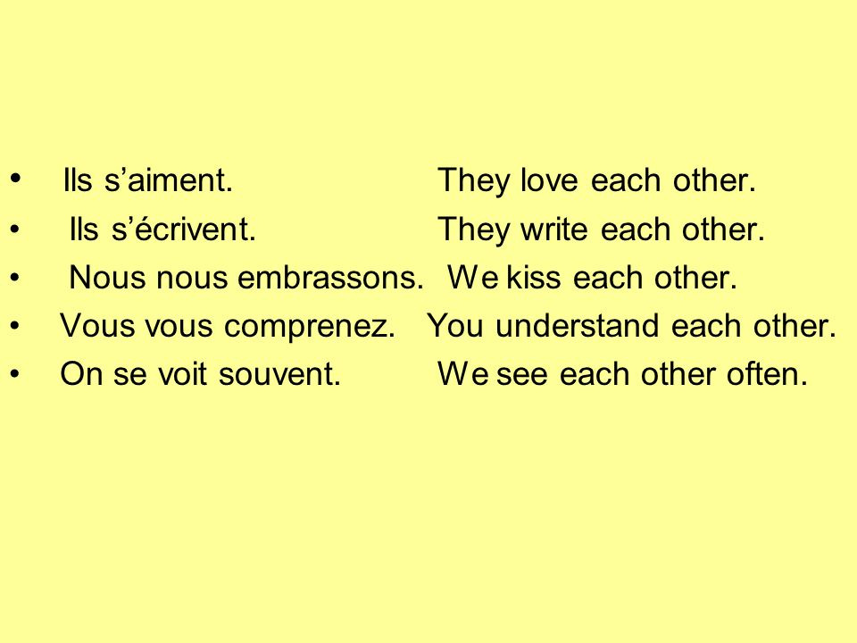 Ils saiment.They love each other. Ils sécrivent. They write each other. Nous nous embrassons. We kiss each other. Vous vous comprenez. You understand