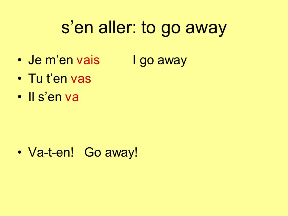 sen aller: to go away Je men vaisI go away Tu ten vas Il sen va Va-t-en! Go away!