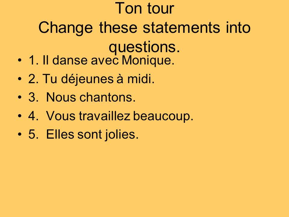 Ton tour Change these statements into questions. 1. Il danse avec Monique. 2. Tu déjeunes à midi. 3. Nous chantons. 4. Vous travaillez beaucoup. 5. El