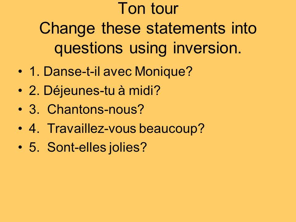 Ton tour Change these statements into questions using inversion. 1. Danse-t-il avec Monique? 2. Déjeunes-tu à midi? 3. Chantons-nous? 4. Travaillez-vo