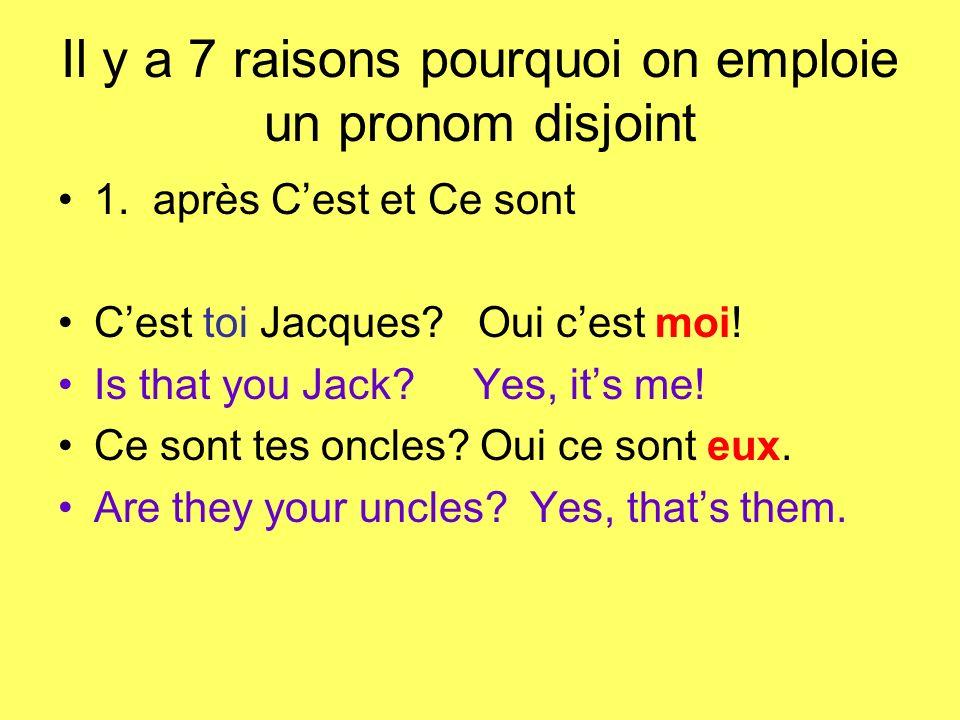 Il y a 7 raisons pourquoi on emploie un pronom disjoint 1. après Cest et Ce sont Cest toi Jacques? Oui cest moi! Is that you Jack? Yes, its me! Ce son