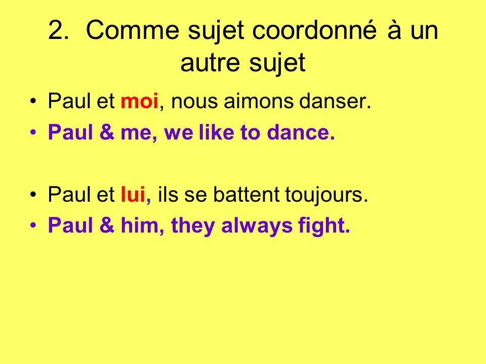 2. Comme sujet coordonné à un autre sujet Paul et moi, nous aimons danser. Paul & me, we like to dance. Paul et lui, ils se battent toujours. Paul & h