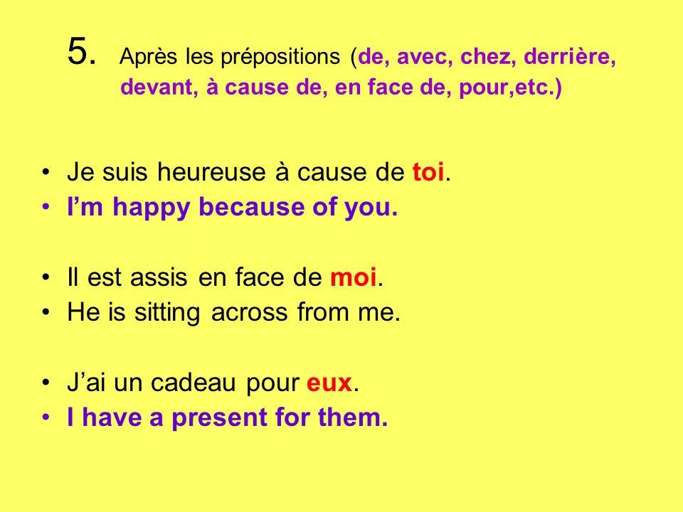 5. Après les prépositions (de, avec, chez, derrière, devant, à cause de, en face de, pour,etc.) Je suis heureuse à cause de toi. Im happy because of y