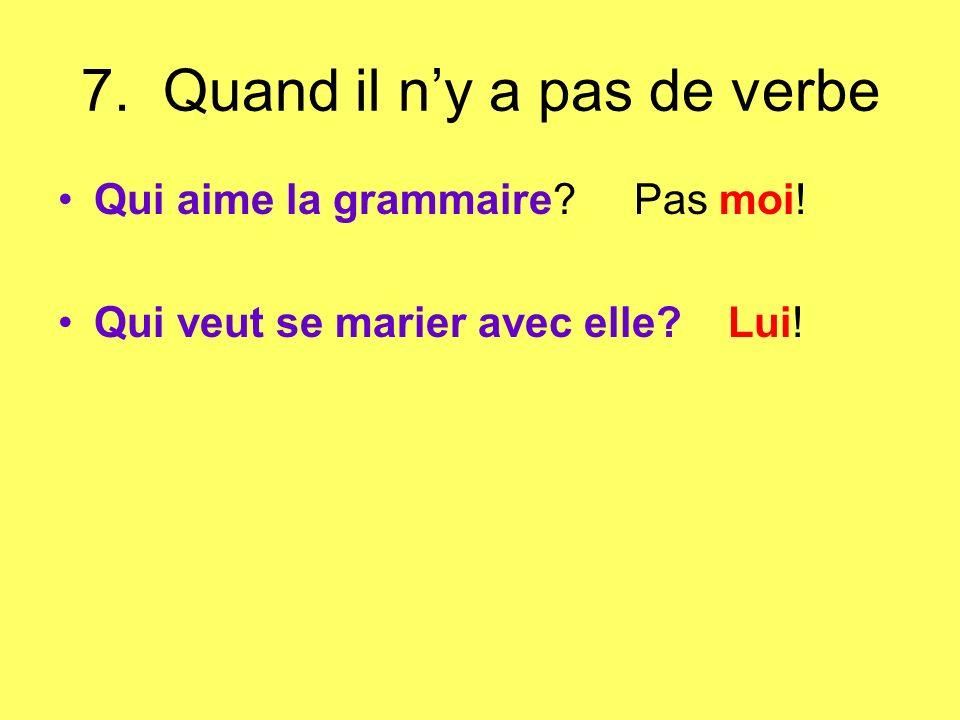 7. Quand il ny a pas de verbe Qui aime la grammaire? Pas moi! Qui veut se marier avec elle? Lui!
