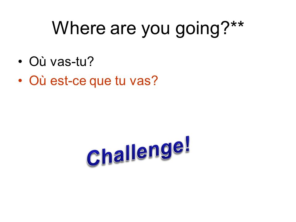 Where are you going ** Où vas-tu Où est-ce que tu vas