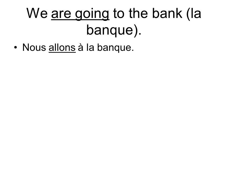 We are going to the bank (la banque). Nous allons à la banque.