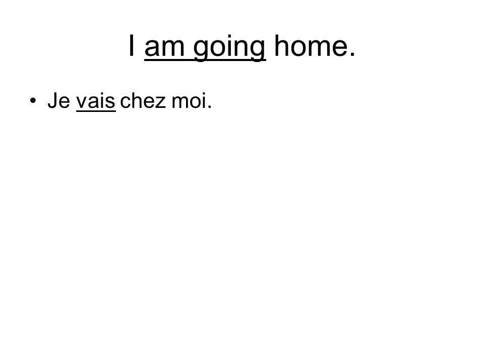 I am going home. Je vais chez moi.