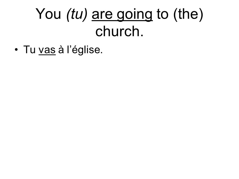You (tu) are going to (the) church. Tu vas à léglise.