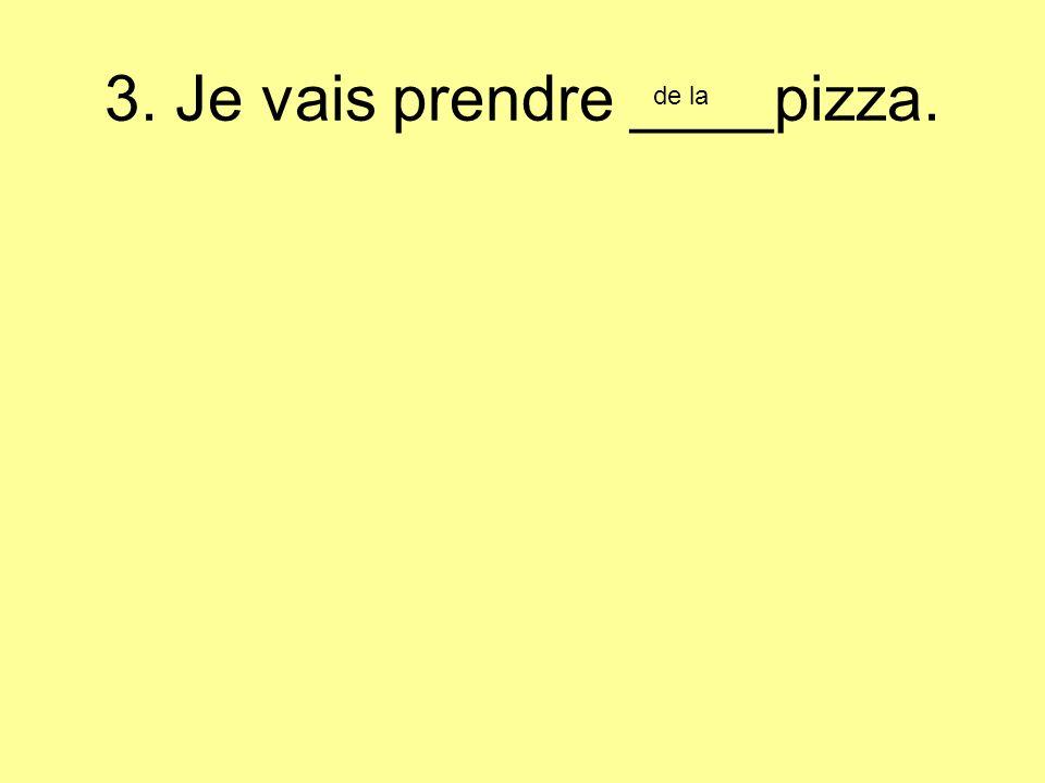 3. Je vais prendre ____pizza. de la