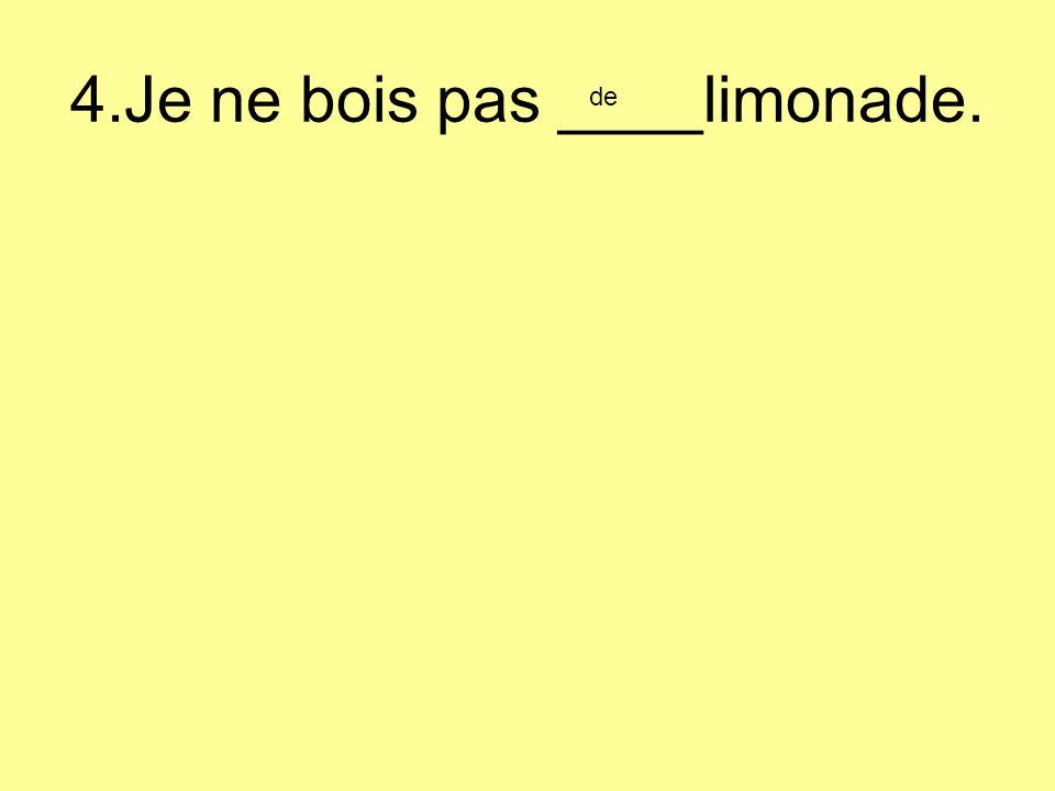 4.Je ne bois pas ____limonade. de