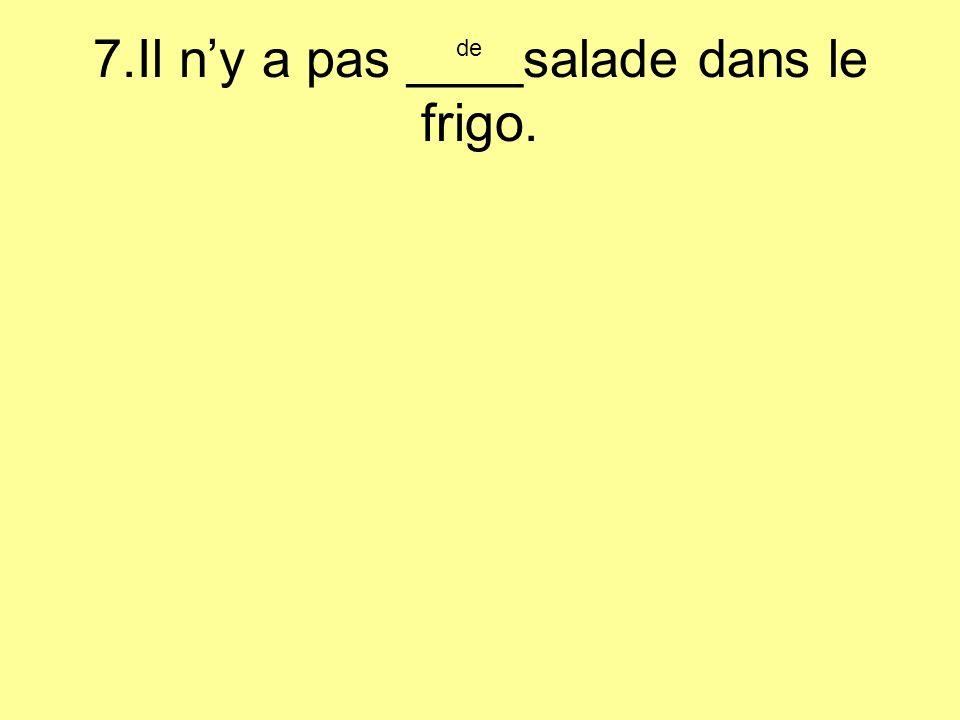 7.Il ny a pas ____salade dans le frigo. de