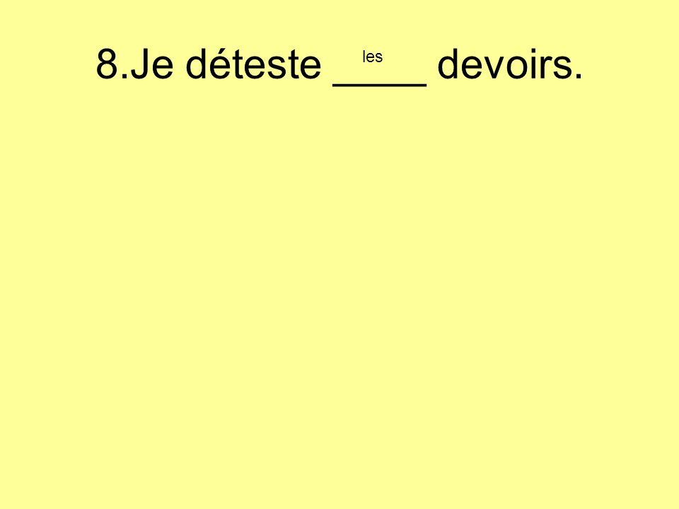 8.Je déteste ____ devoirs. les