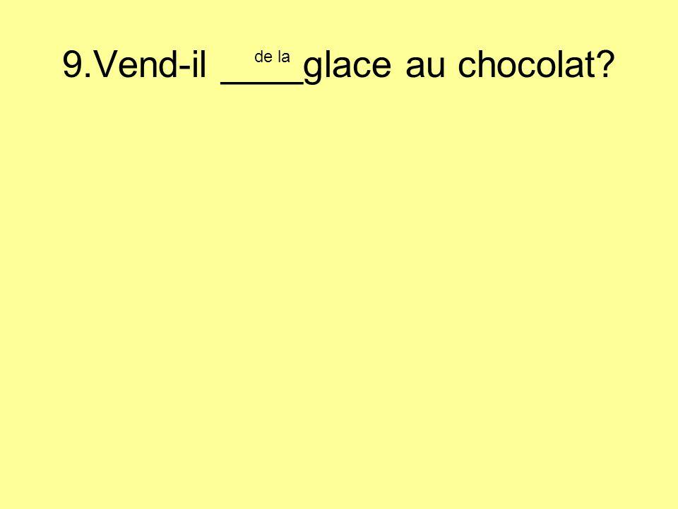 9.Vend-il ____glace au chocolat de la