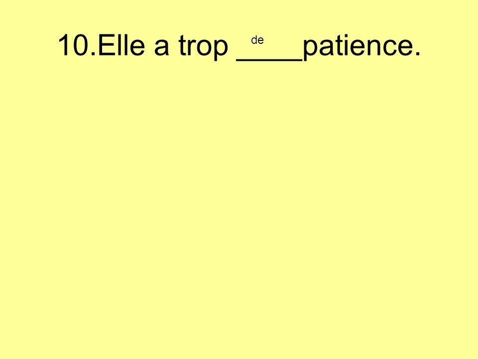 10.Elle a trop ____patience. de