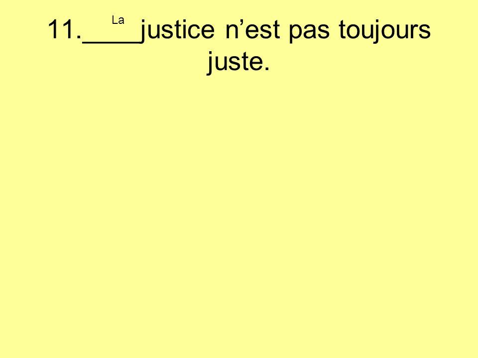 11.____justice nest pas toujours juste. La