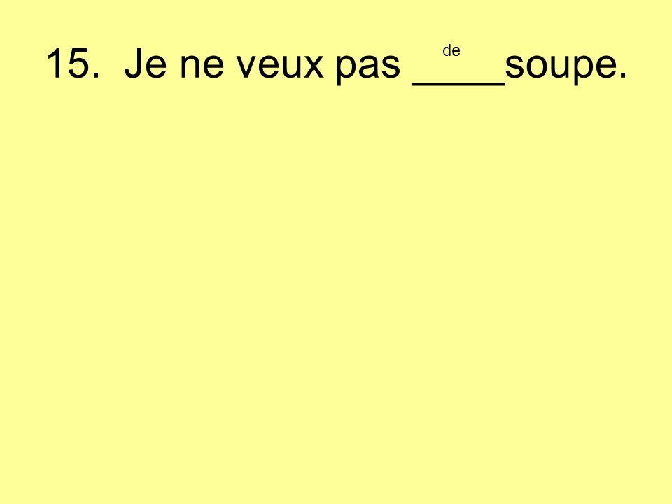 15. Je ne veux pas ____soupe. de