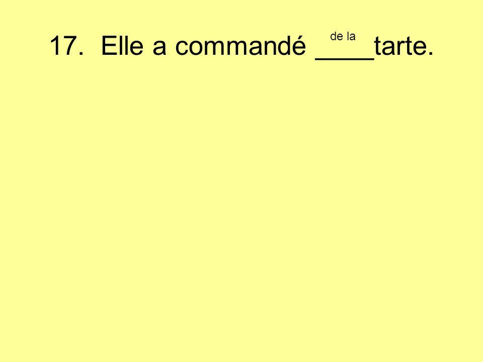 17. Elle a commandé ____tarte. de la