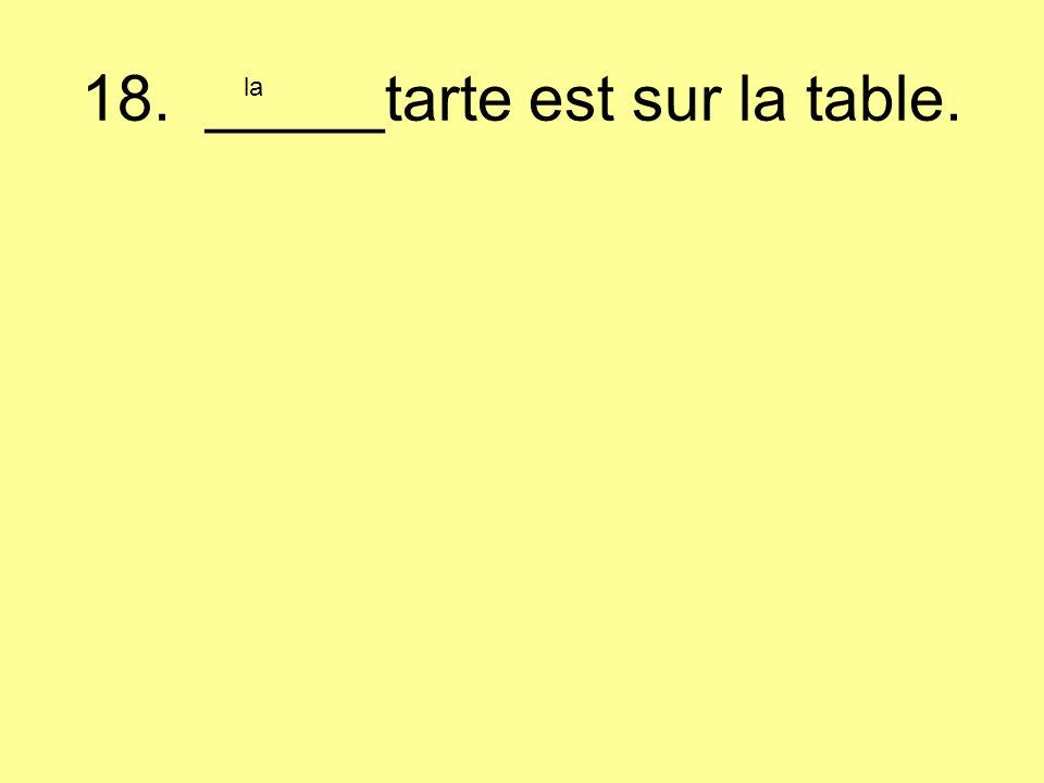 18. _____tarte est sur la table. la