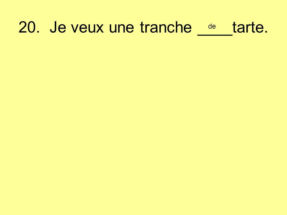 20. Je veux une tranche ____tarte. de