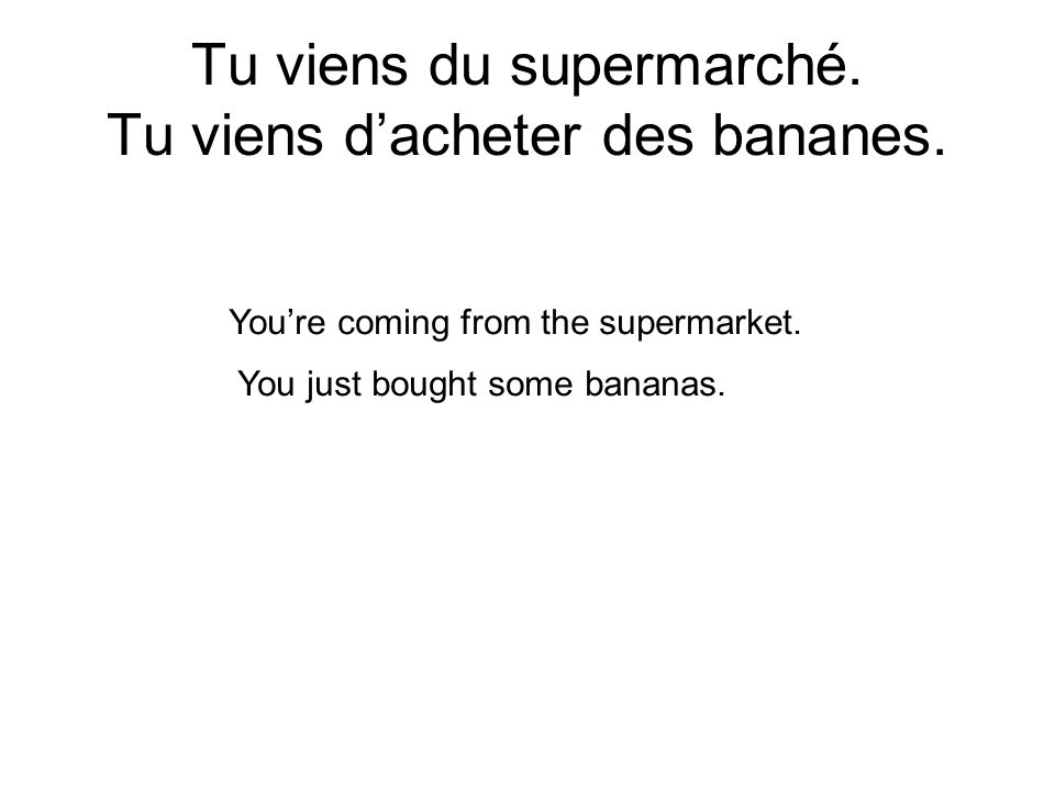 Tu viens du supermarché. Tu viens dacheter des bananes. Youre coming from the supermarket. You just bought some bananas.
