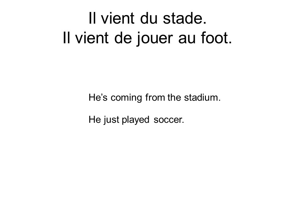 Il vient du stade. Il vient de jouer au foot. Hes coming from the stadium. He just played soccer.