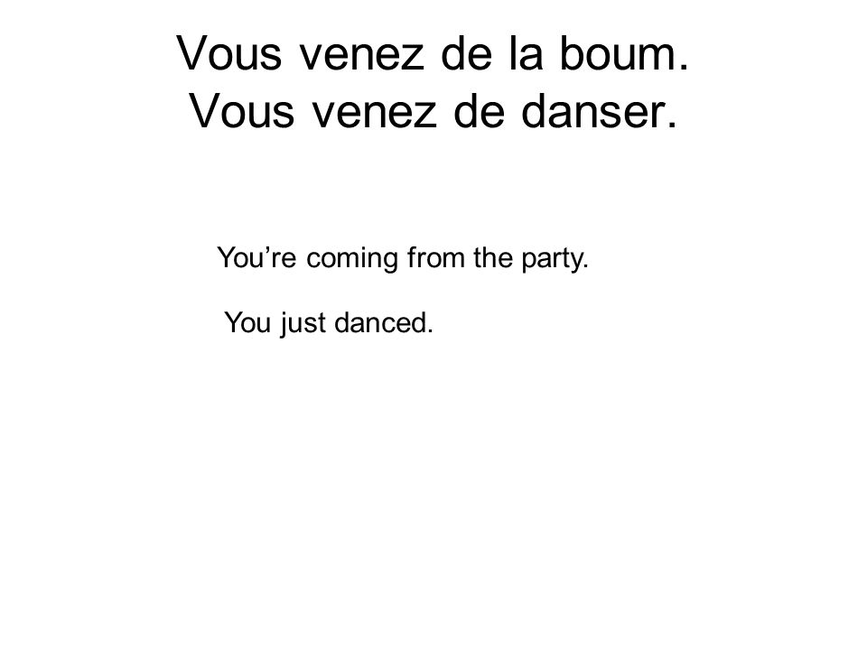 Vous venez de la boum. Vous venez de danser. Youre coming from the party. You just danced.