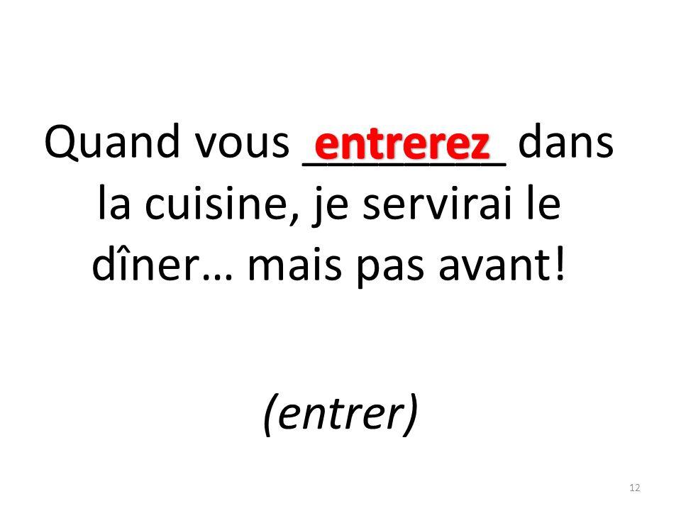 Quand vous ________ dans la cuisine, je servirai le dîner… mais pas avant! (entrer) 12