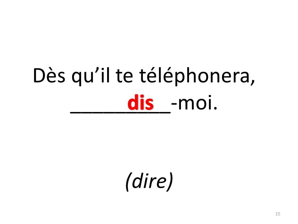 Dès quil te téléphonera, _________-moi. (dire) 15