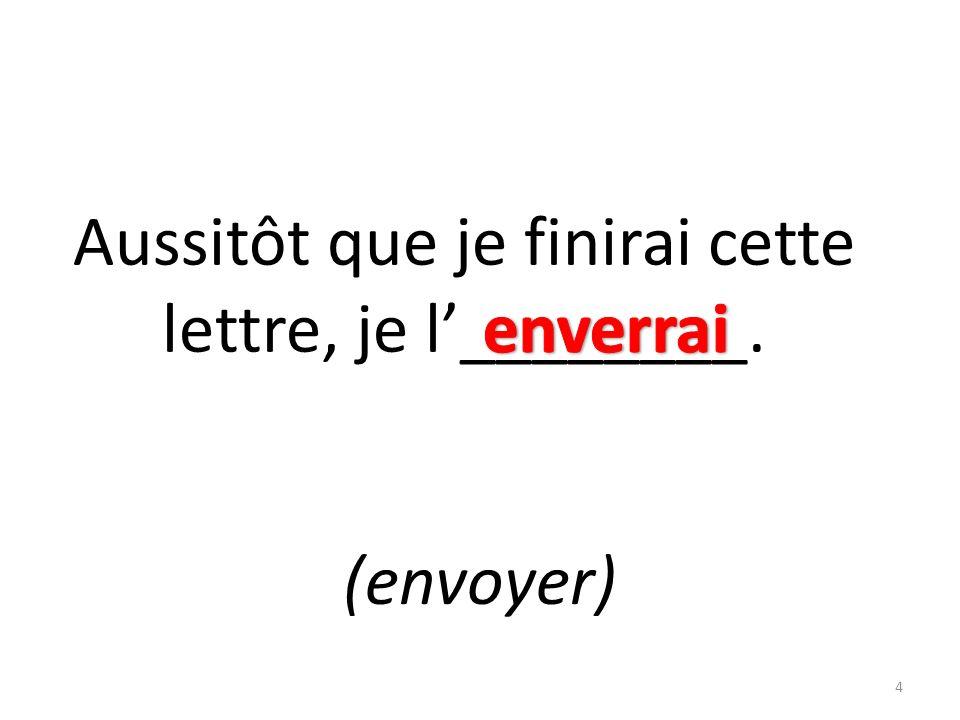 Aussitôt que je finirai cette lettre, je l________. (envoyer) 4