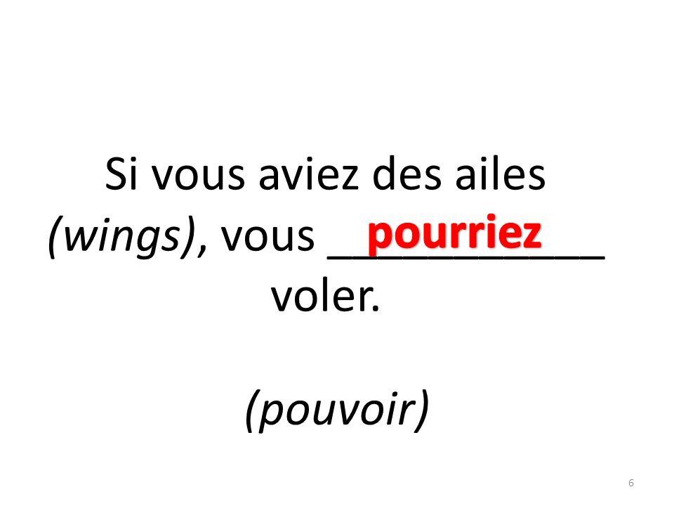 Si vous aviez des ailes (wings), vous ___________ voler. (pouvoir) 6