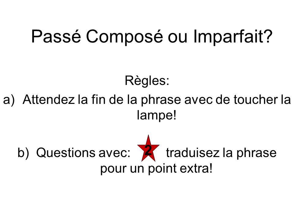 Passé Composé ou Imparfait? Règles: a)Attendez la fin de la phrase avec de toucher la lampe! b) Questions avec: traduisez la phrase pour un point extr