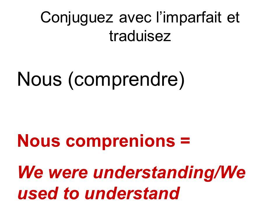 Conjuguez avec limparfait et traduisez Nous (comprendre) Nous comprenions = We were understanding/We used to understand
