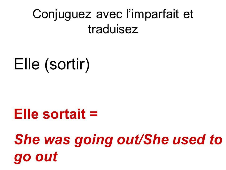 Conjuguez avec limparfait et traduisez Elle (sortir) Elle sortait = She was going out/She used to go out