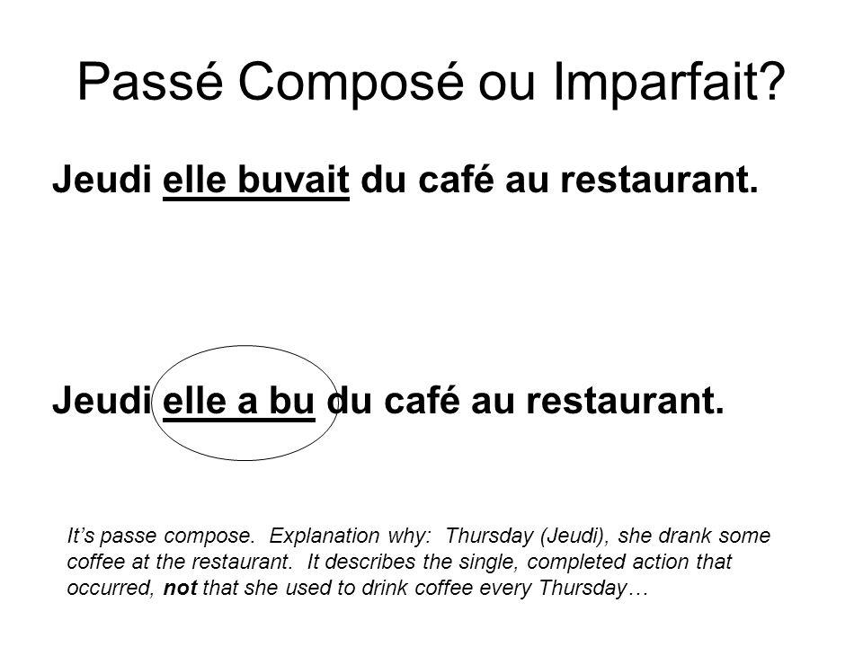 Jeudi elle buvait du café au restaurant. Jeudi elle a bu du café au restaurant. Passé Composé ou Imparfait? Its passe compose. Explanation why: Thursd