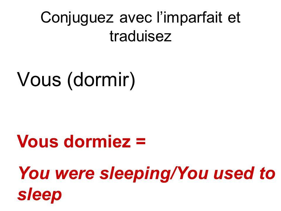 Conjuguez avec limparfait et traduisez Vous (dormir) Vous dormiez = You were sleeping/You used to sleep