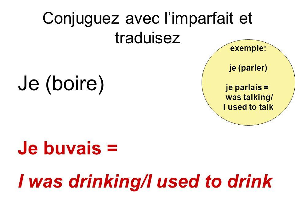 Conjuguez avec limparfait et traduisez Je (boire) Je buvais = I was drinking/I used to drink exemple: je (parler) je parlais = was talking/ I used to