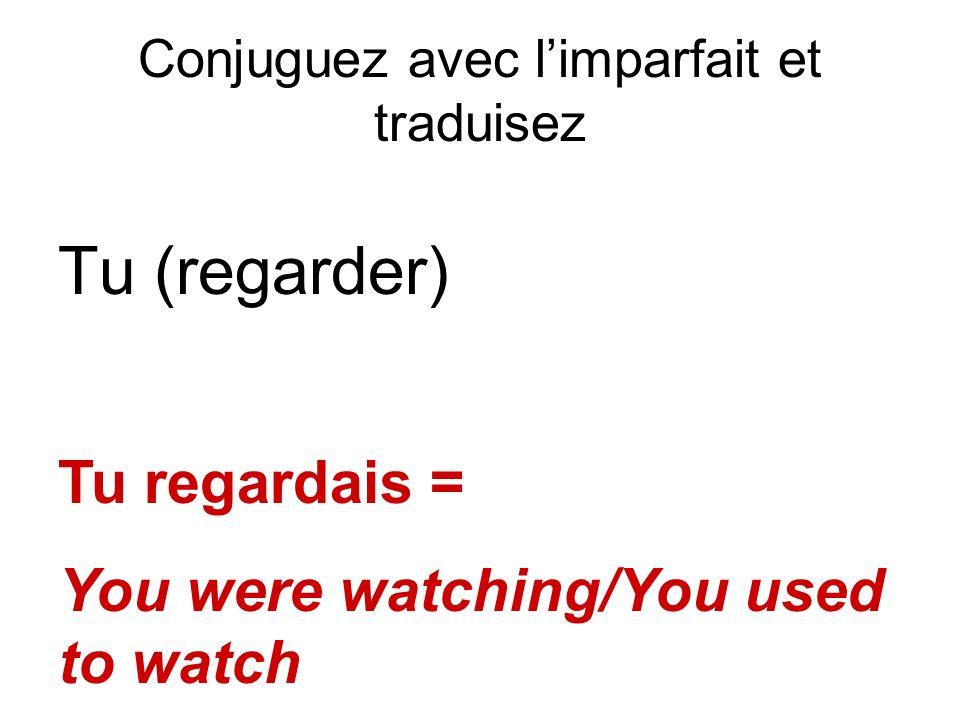 Conjuguez avec limparfait et traduisez Tu (regarder) Tu regardais = You were watching/You used to watch