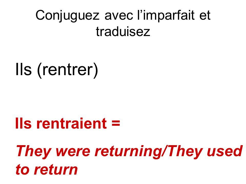 Conjuguez avec limparfait et traduisez Ils (rentrer) Ils rentraient = They were returning/They used to return