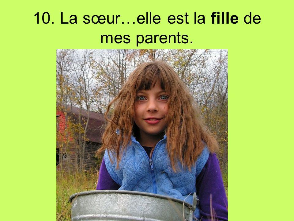 10. La sœur…elle est la fille de mes parents.