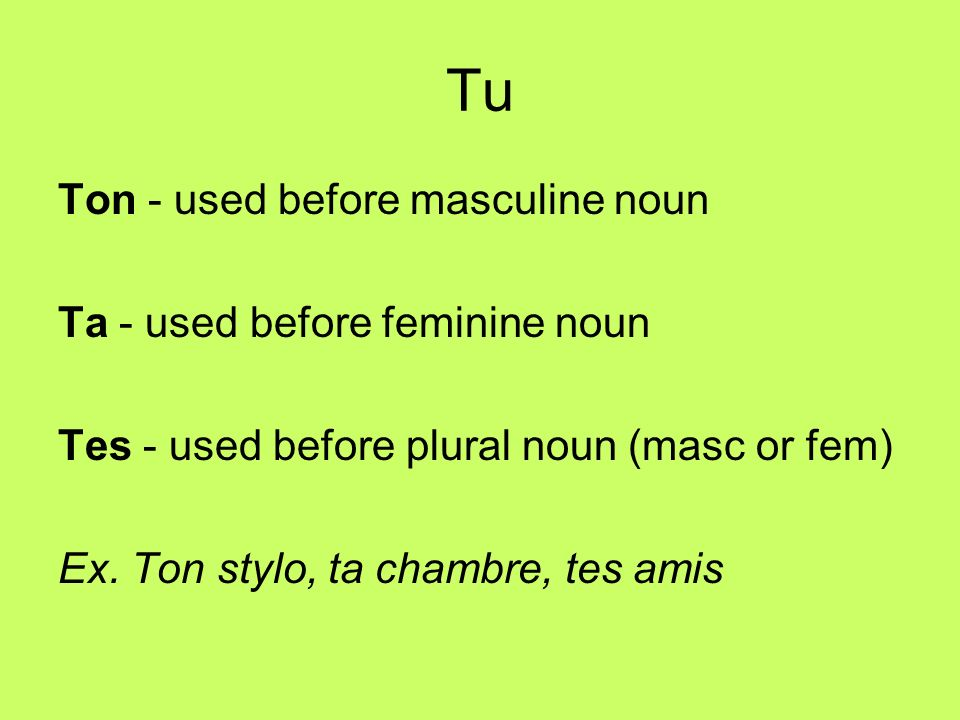 Tu Ton - used before masculine noun Ta - used before feminine noun Tes - used before plural noun (masc or fem) Ex.