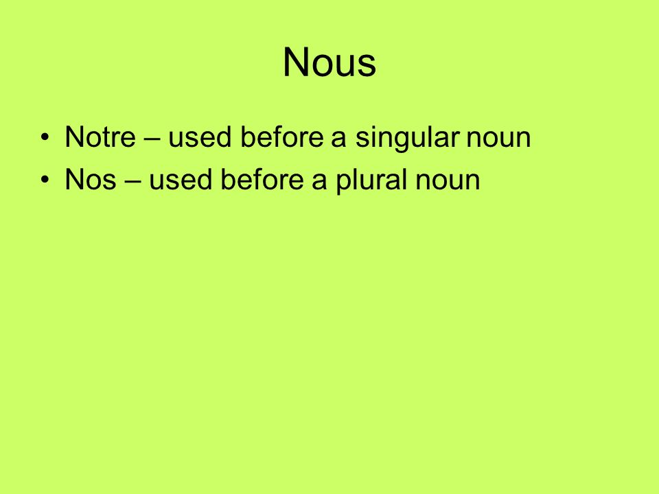 Nous Notre – used before a singular noun Nos – used before a plural noun