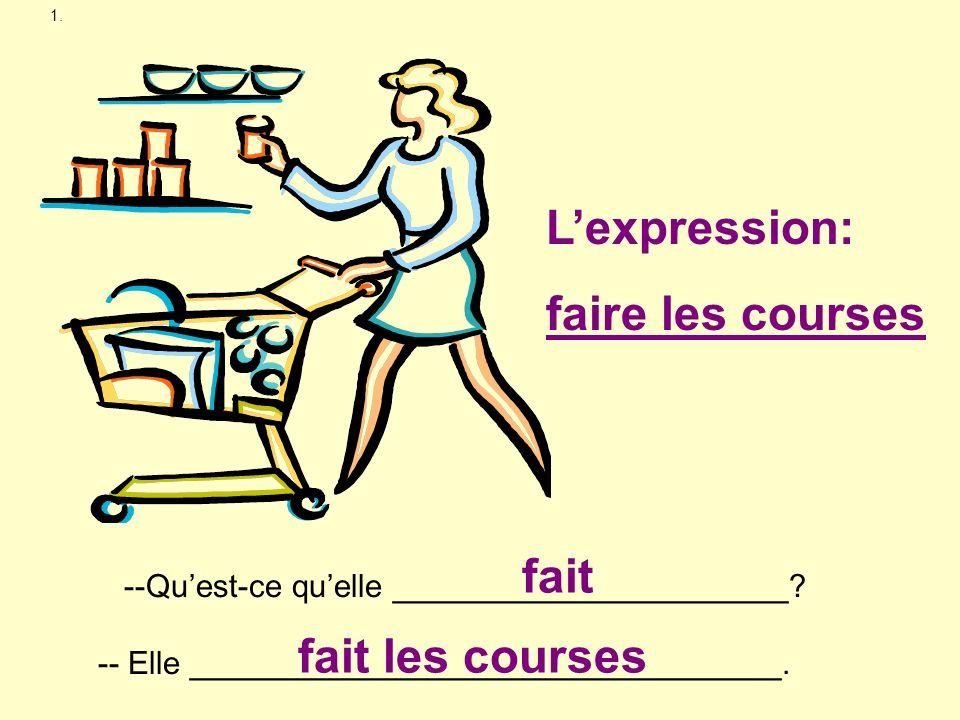 1. --Quest-ce quelle ______________________? -- Elle _________________________________. fait fait les courses Lexpression: faire les courses
