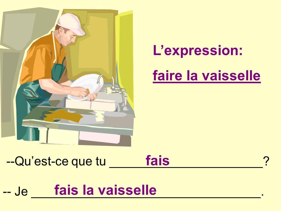 2. --Quest-ce que tu ______________________? -- Je _________________________________. fais fais la vaisselle Lexpression: faire la vaisselle