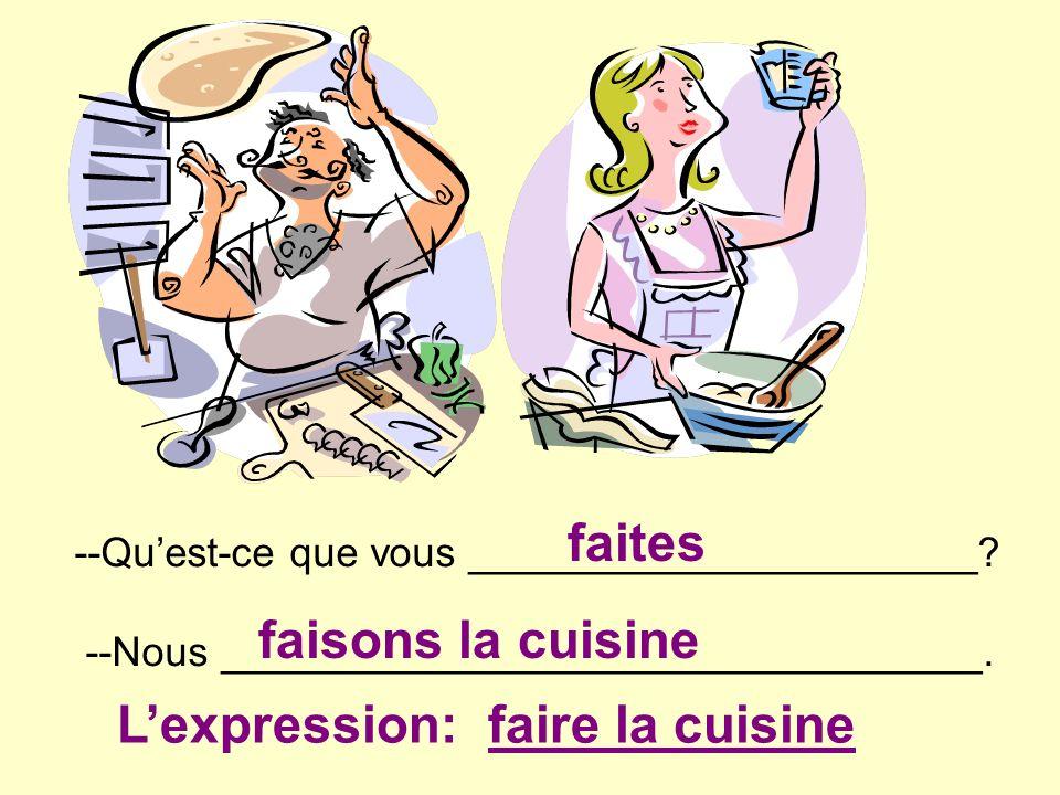 --Quest-ce que vous ______________________? --Nous _________________________________. faites faisons la cuisine Lexpression: faire la cuisine
