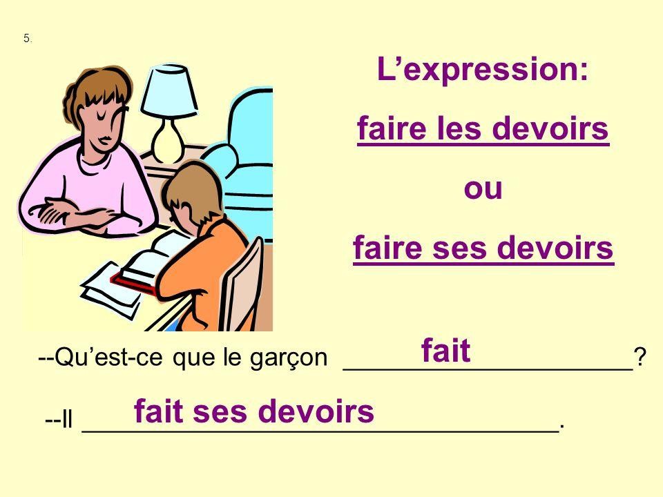 5. --Quest-ce que le garçon ____________________? --Il _________________________________. fait fait ses devoirs Lexpression: faire les devoirs ou fair