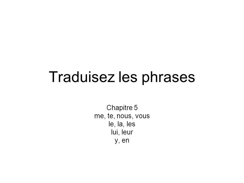 Traduisez les phrases Chapitre 5 me, te, nous, vous le, la, les lui, leur y, en